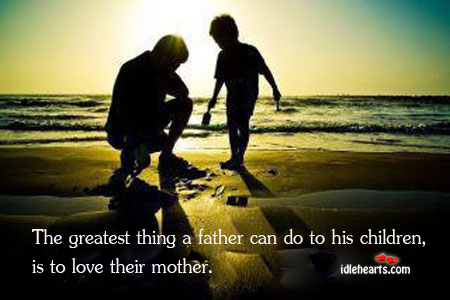 The Greatest Thing A Father Can Do To His Children, Is To…