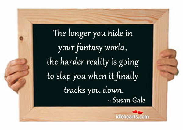 The Longer You Hide In Your Fantasy World…