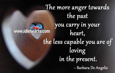 The more anger towards the past you carry in your heart Image