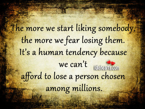 The More We Start Liking Somebody, The More We Fear Losing Them.