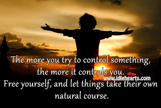 The more you try to control something, the more it controls you. Image