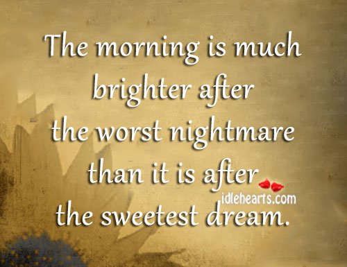 The Morning Is Much Brighter After The Worst Nightmare.