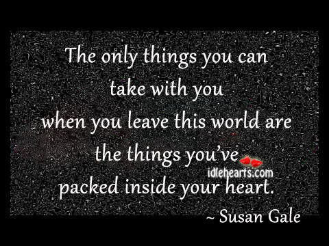 The Only Things You Can Take With You When You Leave…