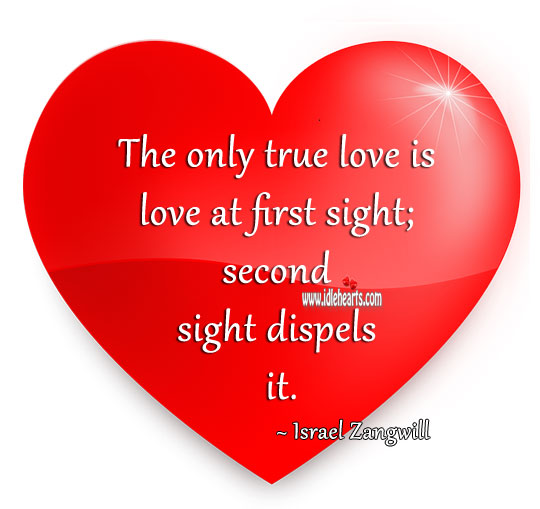 The only true love is love at first sight; second sight dispels it. Image