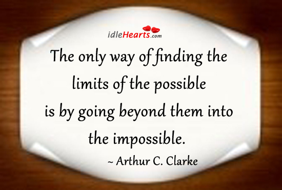 Only Way Of Finding The Limits Of The Possible Is to Go Beyond Them