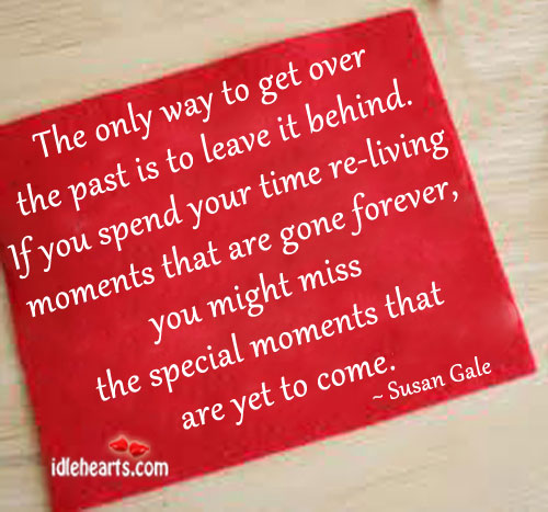 The Only Way To Get Over The Past Is To Leave It Behind.