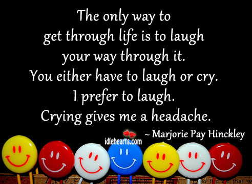 The Only Way To Get Through Life Is To Laugh…