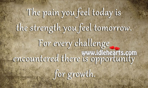Image, Challenge, Encountered, Every, Feel, Growth, Opportunity, Pain, Strength, Today, Tomorrow, You