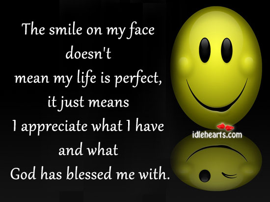 Image, Appreciate, Blessed, Face, God, God Has Blessed Me, Just, Life, Life Is, Me, Mean, Means, My Life, Perfect, Smile, Smile On My Face, With