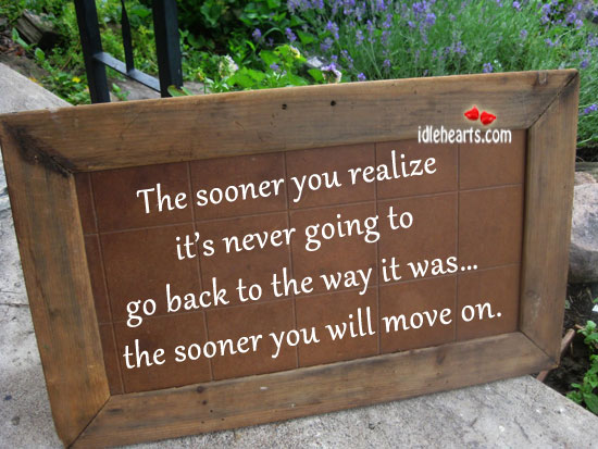 The Sooner You Realize It's Never Going To Go Back