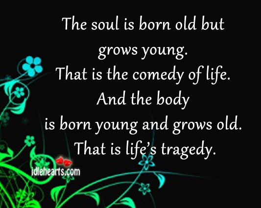 The Soul Is Born Old But Grows Young.