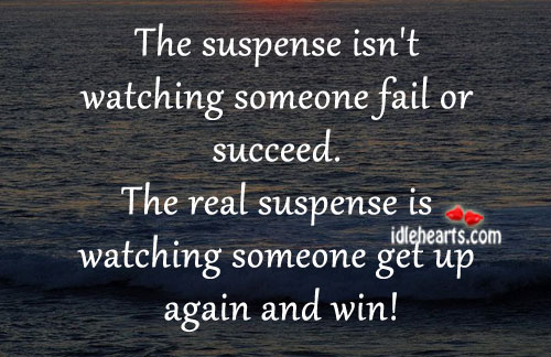 The Suspense Isn't Watching Someone Fail Or Succeed.
