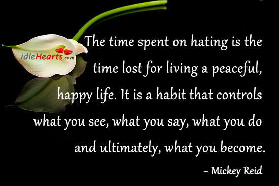 The Time Spent on Hating is Time Lost For Living A….