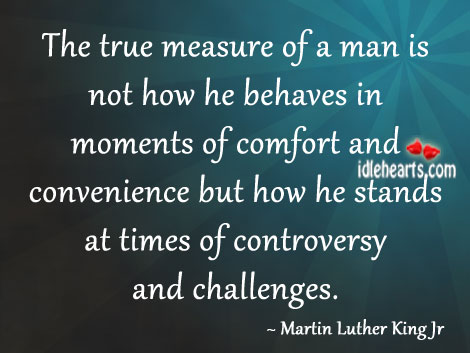Image, Behaves, Challenges, Comfort, Controversy, Convenience, He, How, Man, Measure, Measure Of A Man, Moments, Stands, Times, True, True Measure, True Measure Of A Man