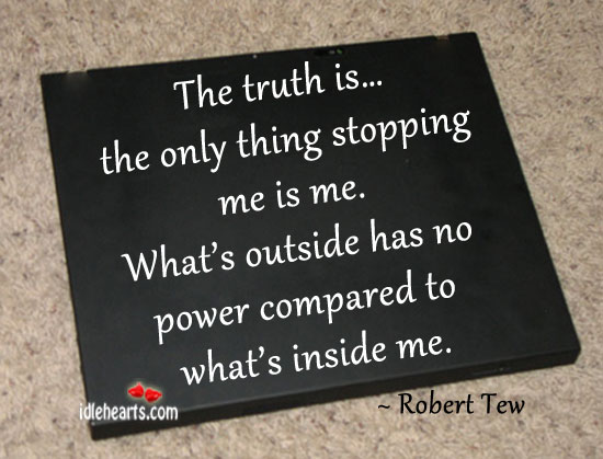 The Truth IS… The Only Thing Stopping Me Is Me.