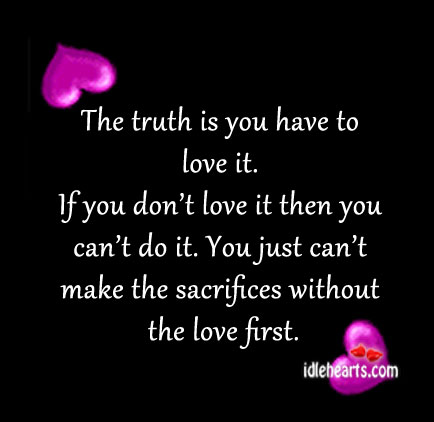 The Truth Is You Have to Love it.