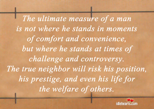 The Ultimate Measure Of A Man Is Not Where He Stands…