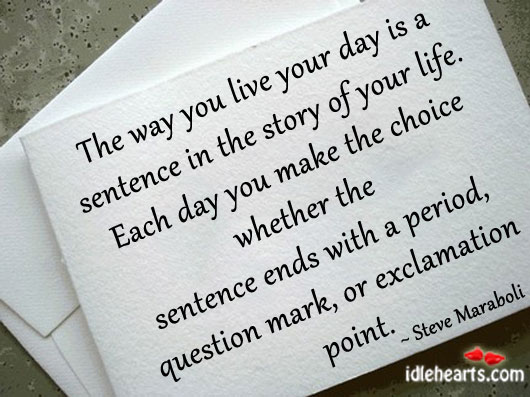 The way you live your day is a sentence in the. Image