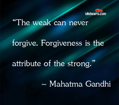 The Weak Can Never Forgive. Forgiveness Is The Attribute…