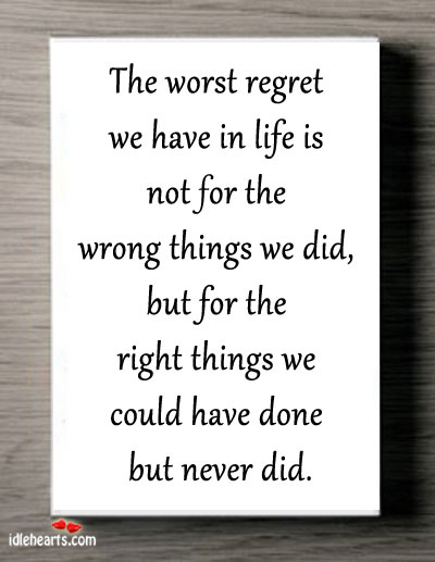 The Worst Regret We Have In Life Is…