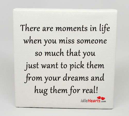 There Are Moments In Life When You Miss Someone So….