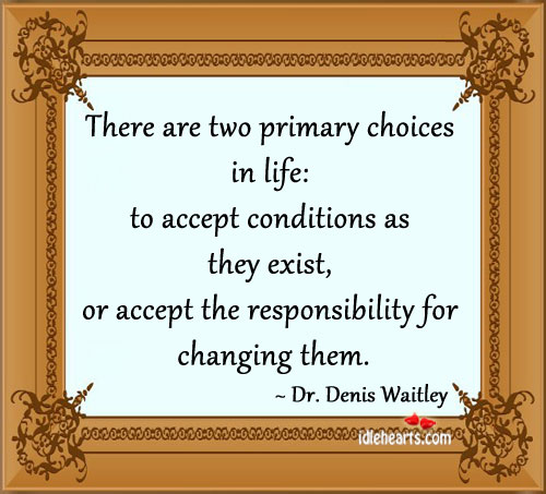 There Are Two Primary Choices In Life: