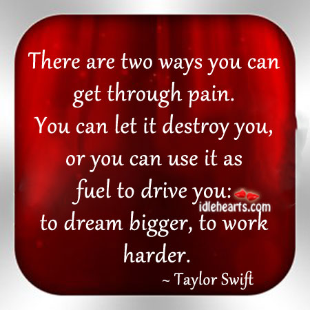 There Are Two Ways You Can Get Through Pain.
