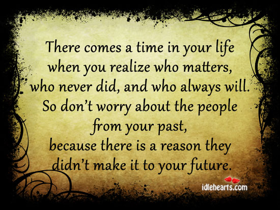 There Comes A Time In Your Life When You Realize Who Matters….