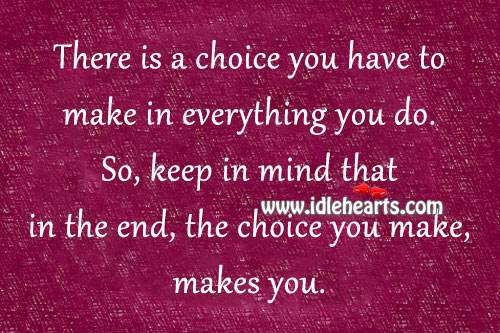 There Is A Choice You Have To Make In Everything You Do.