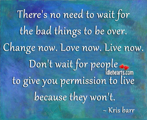 There's No Need To Wait For The Bad Things To Be Over.