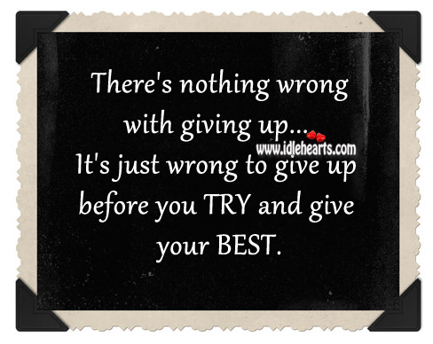 It's Just Wrong To Give Up Before You Try And Give Your Best.