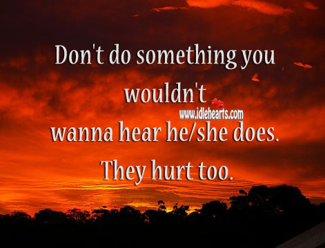 Don't do something you wouldn't wanna hear he/ she does. Hurt Quotes Image
