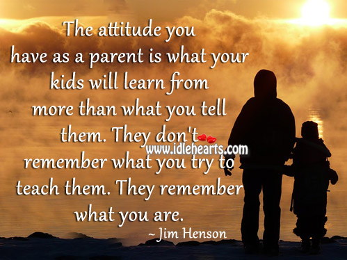 Kids don't remember what parent try to teach them. Jim Henson Picture Quote