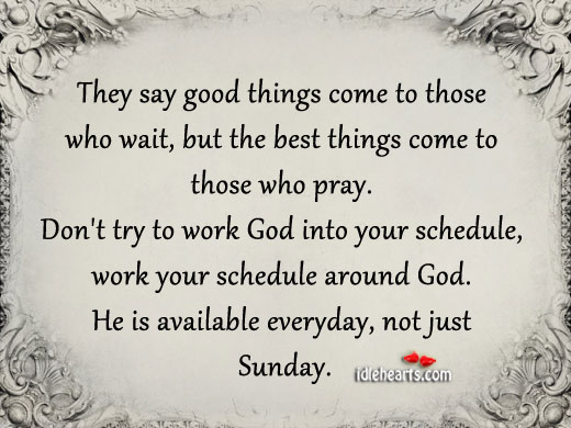He Is Available Everyday, Not Just Sunday.