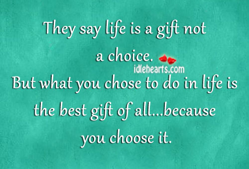 They Say Life Is A Gift Not A Choice.