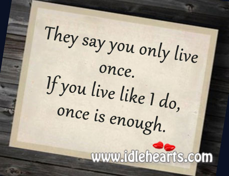 If you live like I do, once is enough. Image