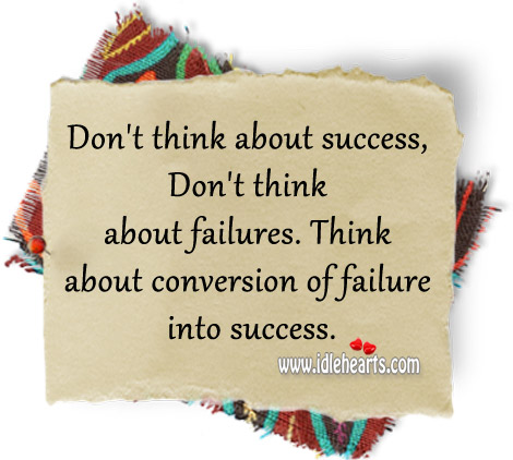 Think About Conversion Of Failure Into Success.