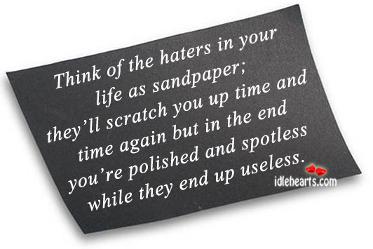 Think of the Haters in Your Life As Sandpaper….