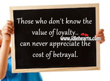 Those Who Don't Know The Value Of Loyalty