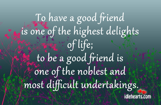 To Have A Good Friend Is One Of The Highest delights Of Life.