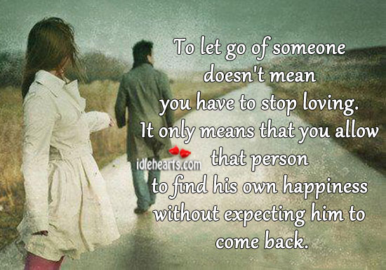 To Let Go Of Someone Doesn't Mean You Have TO Stop Loving.
