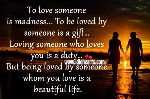Being Loved By Someone Whom You Love Is A Beautiful Life.
