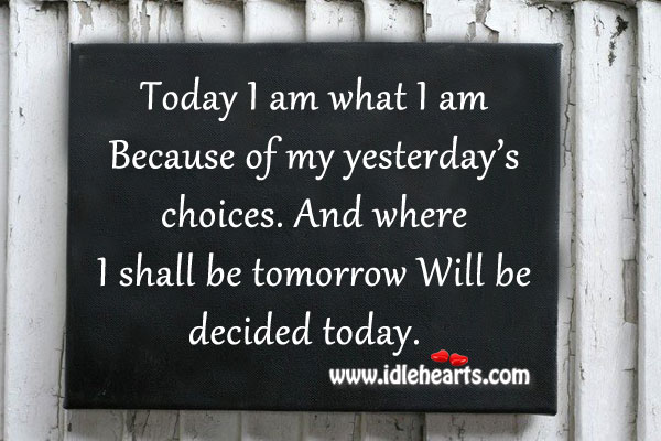 Today I Am What I Am Because Of My Yesterday's Choices.