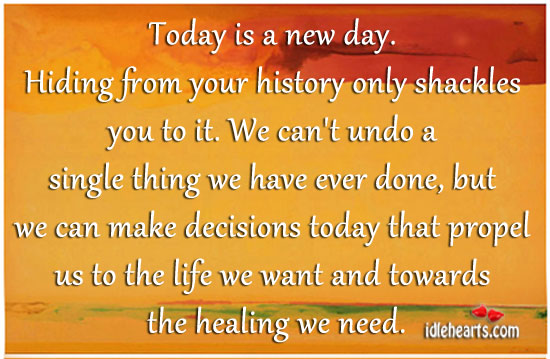 Today is a new day. Hiding from your history only shackles you to it. Image