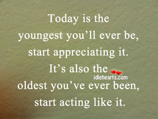 Today Is The Youngest You'll Ever Be, Start Appreciating It.