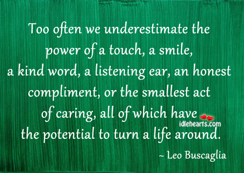 Image, Too often we underestimate the power of a touch, smile, kind word