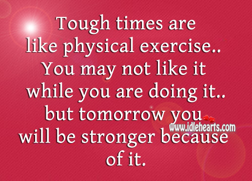 Tough Times Are Like Physical Exercise..