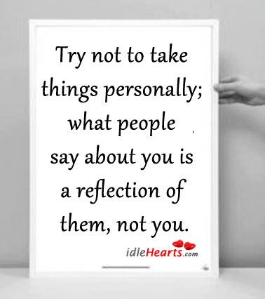 Try Not To Take Things Personally, What People Say….