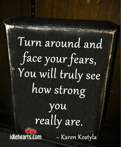 Turn Around And Face Your Fears, You Will Truly See…..