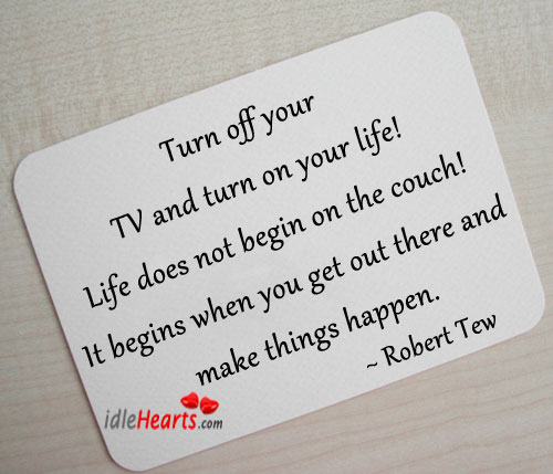 Image, Turn off your tv and turn on your life!
